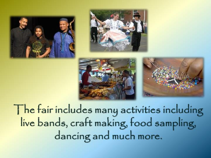 The fair includes many activities including live bands, craft making, food sampling, dancing and much more.
