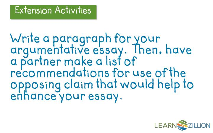 Write a paragraph for your argumentative essay.  Then, have a partner make a list of recommendations for use of the opposing claim that would help to enhance your essay.