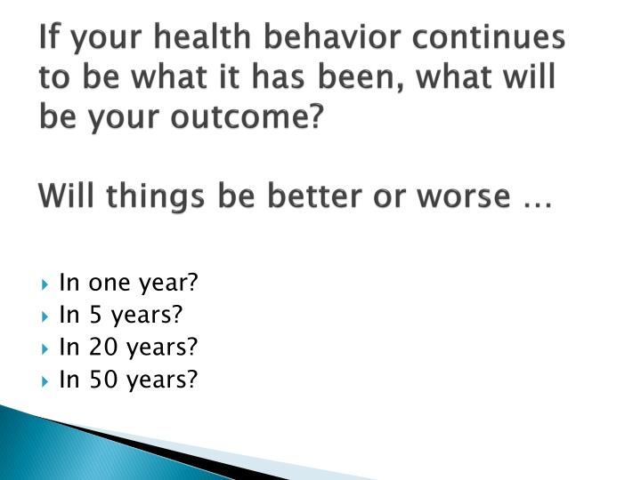 If your health behavior continues to be what it has been, what will be your outcome?