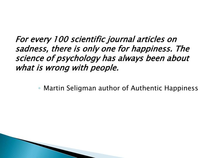 For every 100 scientific journal articles on sadness, there is only one for happiness. The science of psychology has always been about what is wrong with people.