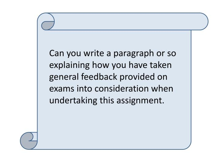 Can you write a paragraph or so explaining how you have taken general feedback provided on exams into consideration when undertaking this assignment.