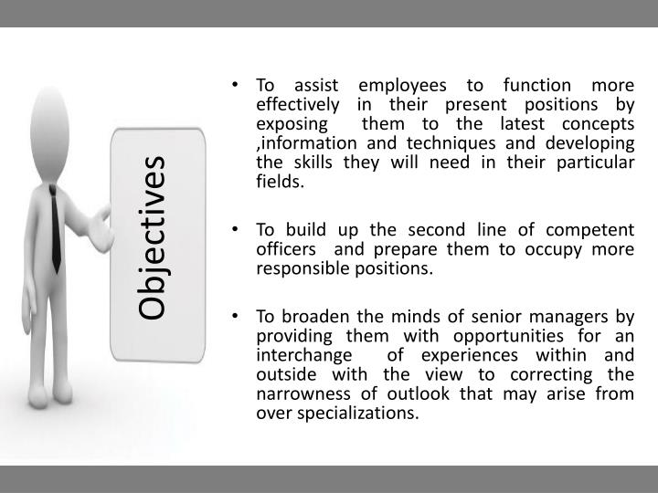 To assist employees to function more effectively in their present positions by exposing  them to the latest concepts ,information and techniques and developing  the skills they will need in their particular fields.