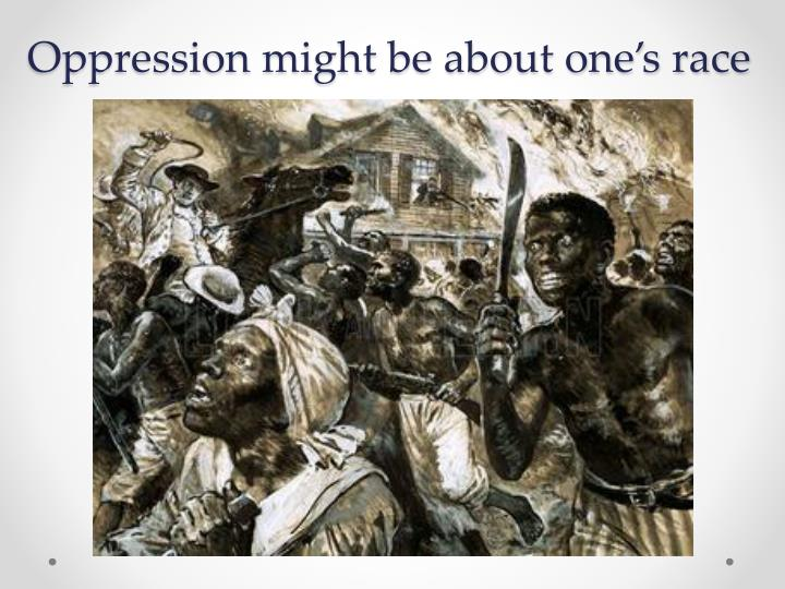 Oppression might be about one's race