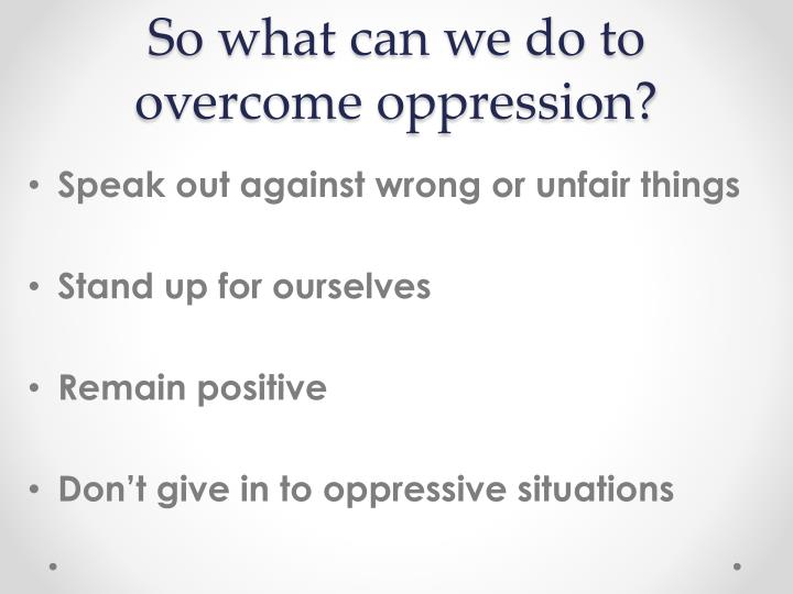 So what can we do to overcome oppression?