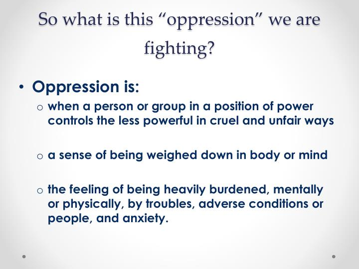 """So what is this """"oppression"""" we are fighting?"""