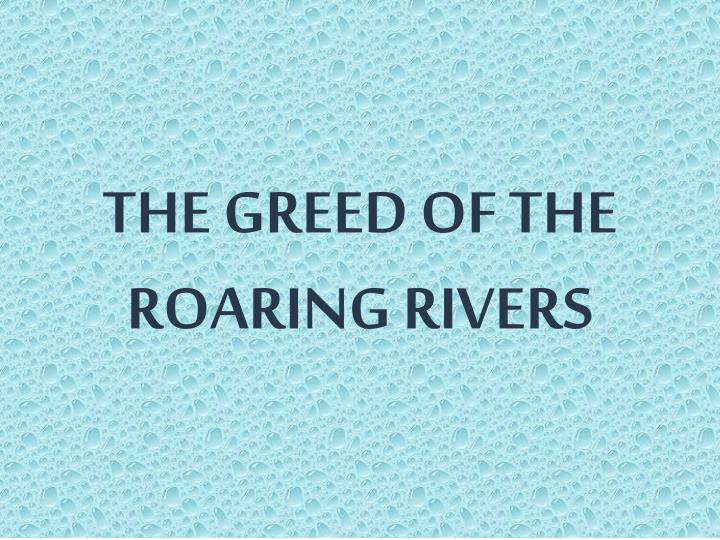 THE GREED OF THE ROARING RIVERS