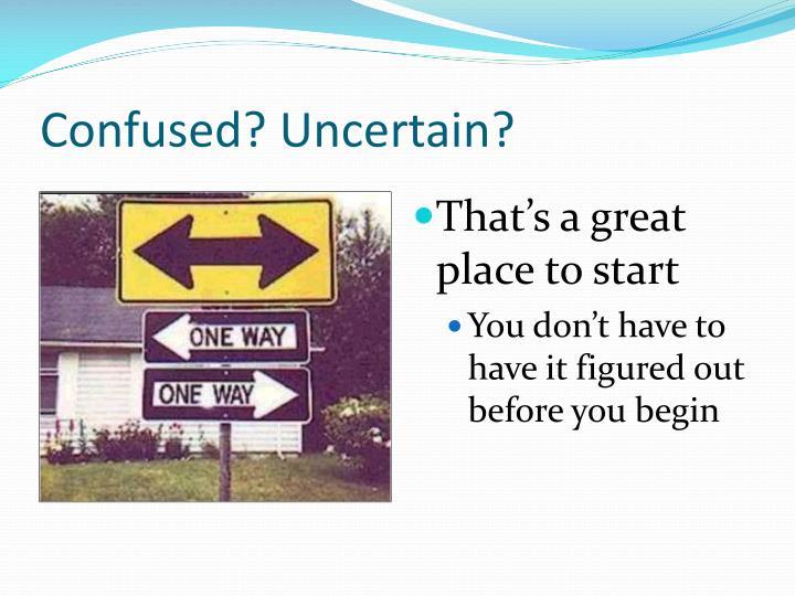 Confused? Uncertain?