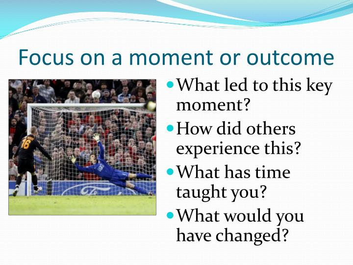 Focus on a moment or outcome