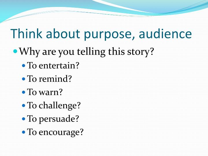 Think about purpose, audience