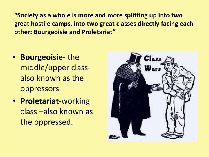 """""""Society as a whole is more and more splitting up into two great hostile camps, into two great classes directly facing each other: Bourgeoisie and Proletariat"""""""