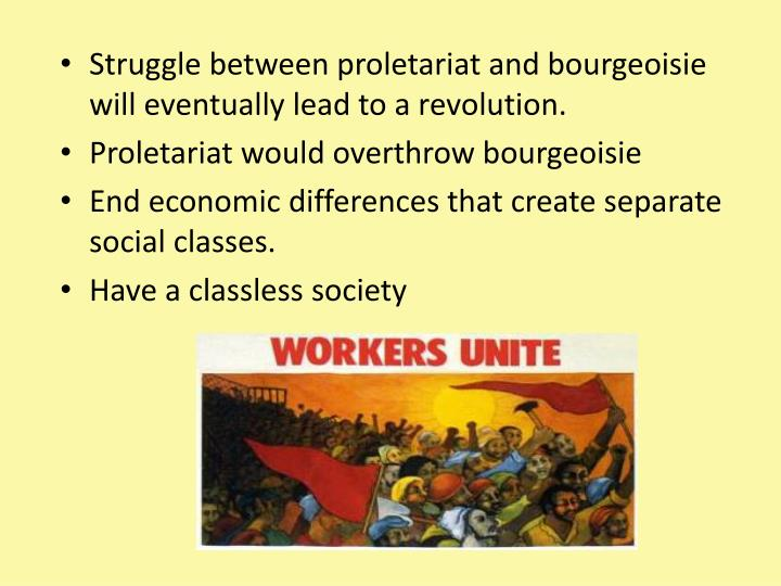 Struggle between proletariat and bourgeoisie will eventually lead to a revolution.
