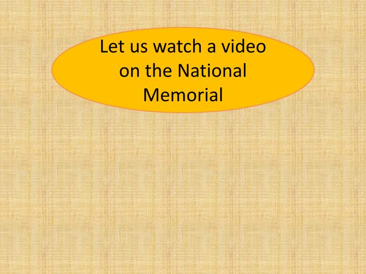 Let us watch a video on the National Memorial