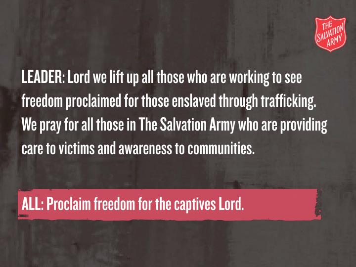 LEADER: Lord we lift up all those who are working to see freedom proclaimed for those enslaved through trafficking. We pray for all those in The Salvation Army who are providing care to victims and awareness to communities.