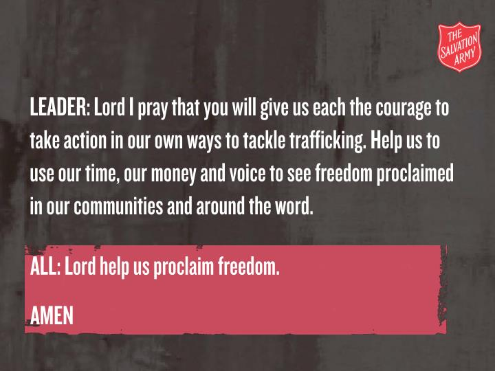 LEADER: Lord I pray that you will give us each the courage to take action in our own ways to tackle trafficking. Help us to use our time, our money and voice to see freedom proclaimed in our communities and around the word.