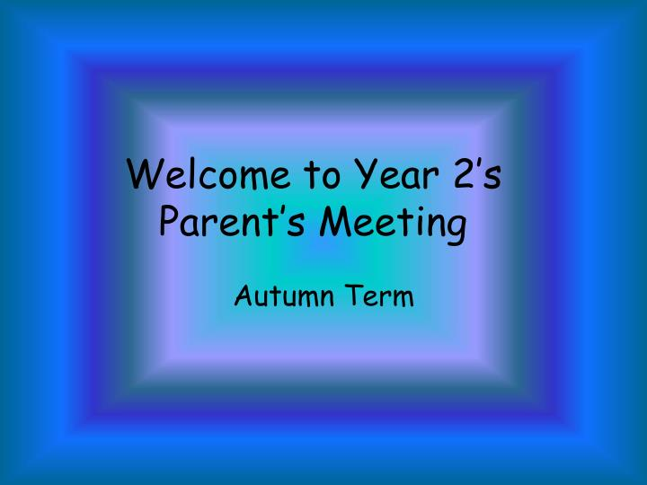 Welcome to year 2 s parent s meeting