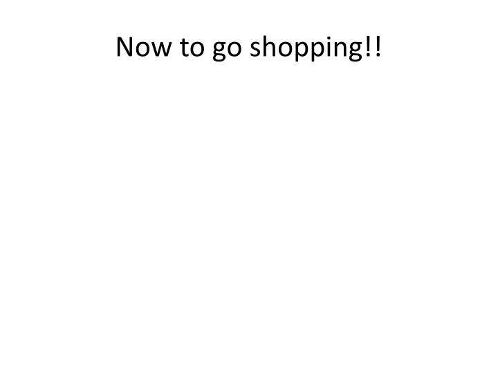 Now to go shopping!!