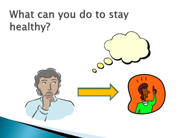 What can you do to stay healthy?