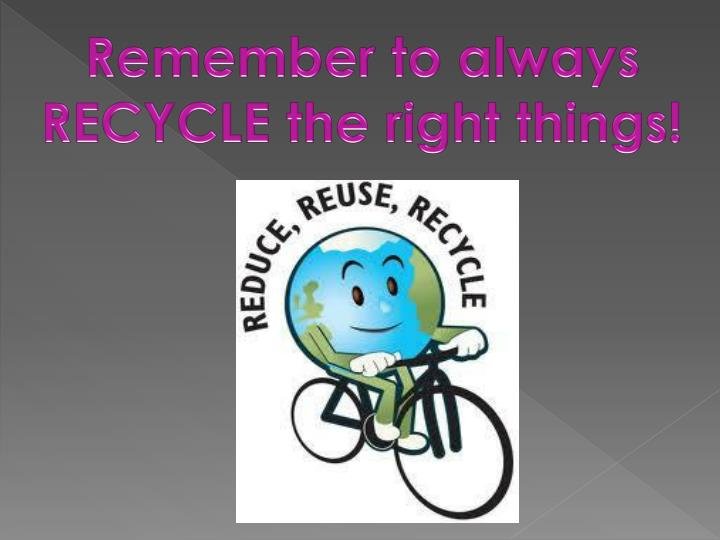 Remember to always RECYCLE the right things!