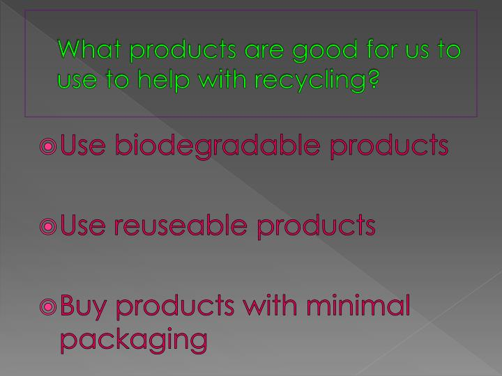 What products are good for us to use to help with recycling?