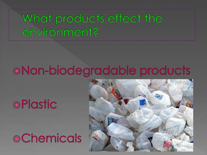 What products effect the environment?