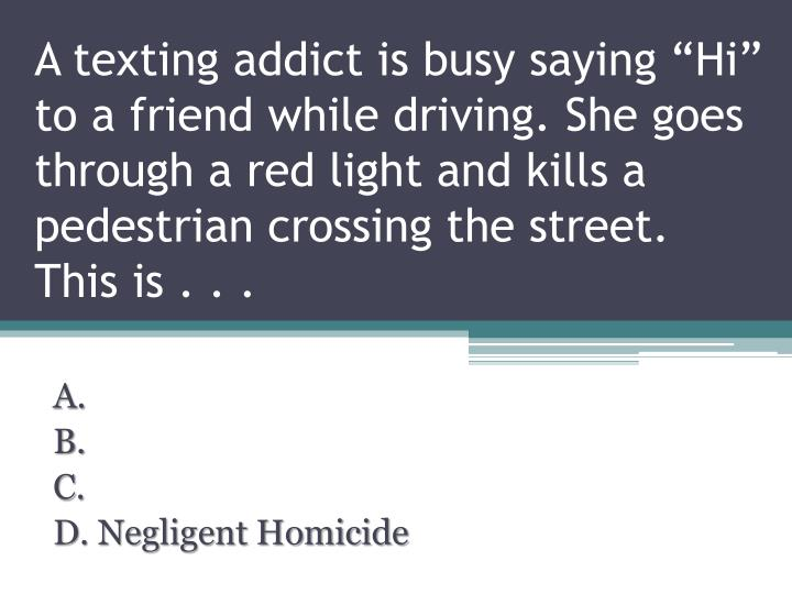 """A texting addict is busy saying """"Hi"""" to a friend while driving. She goes through a red light and kills a pedestrian crossing the street. This is . . ."""
