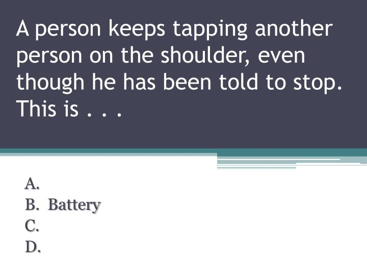 A person keeps tapping another person on the shoulder, even though he has been told to stop. This is . . .