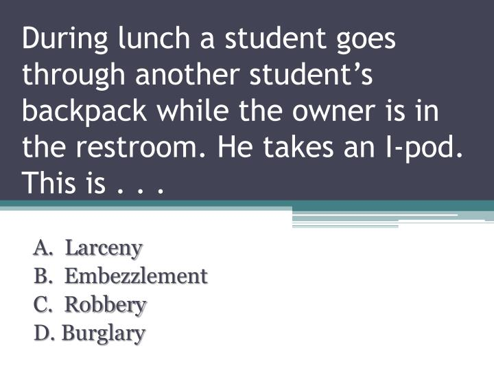 During lunch a student goes through another student's backpack while the owner is in the restroom. He takes an I-pod. This is . . .