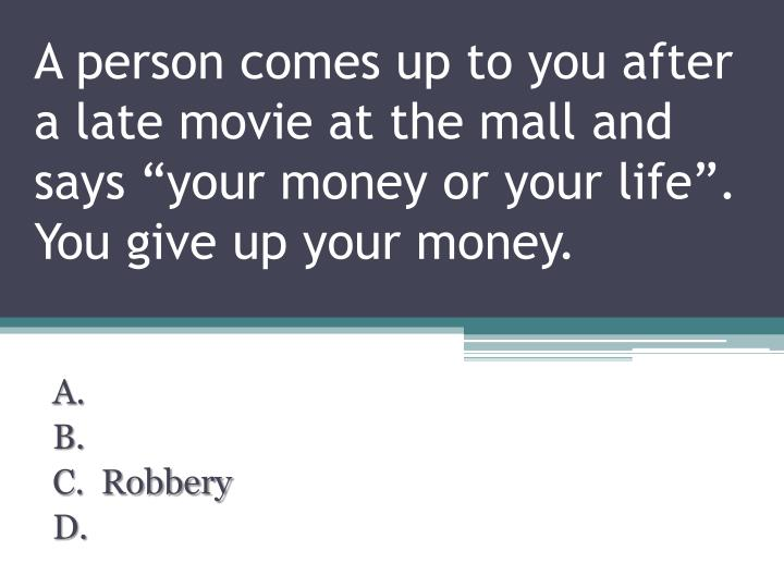 """A person comes up to you after a late movie at the mall and says """"your money or your life"""". You give up your money."""