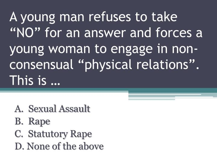 """A young man refuses to take """"NO"""" for an answer and forces a young woman to engage in non-consensual """"physical relations"""".  This is …"""