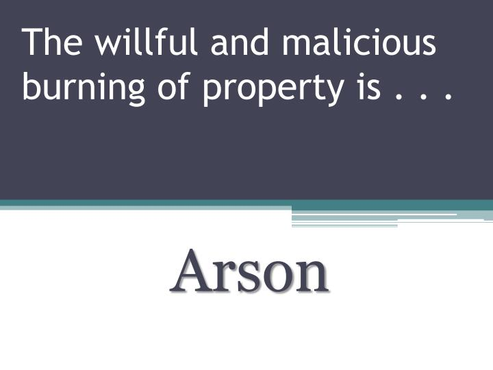 The willful and malicious burning of property is . . .