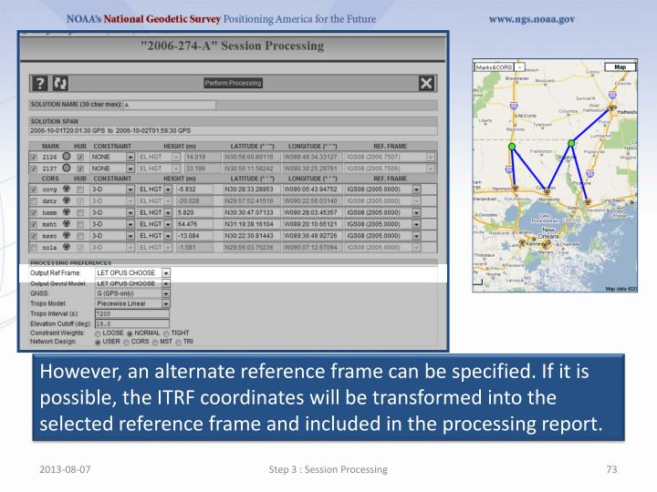 However, an alternate reference frame can be specified. If it is possible, the ITRF coordinates will be transformed into the selected reference frame and included in the processing report.