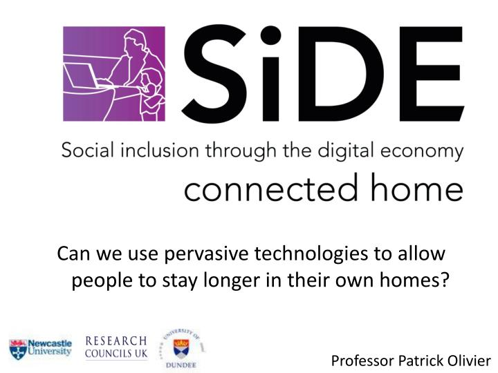 Can we use pervasive technologies to allow people to stay longer in their own homes?