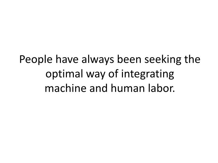 People have always been seeking the optimal way of integrating machine and human labor