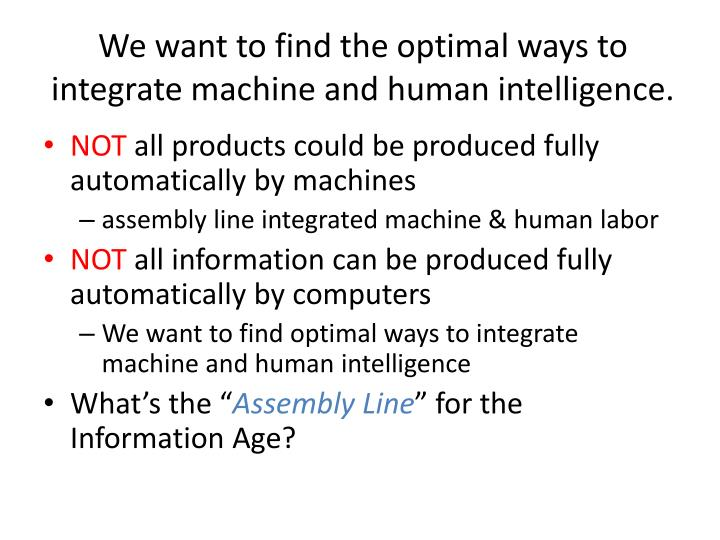 We want to find the optimal ways to integrate machine and human intelligence.