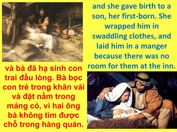 and she gave birth to a son, her first-born. She wrapped him in swaddling clothes, and laid him in a manger because there was no room for them at the inn.