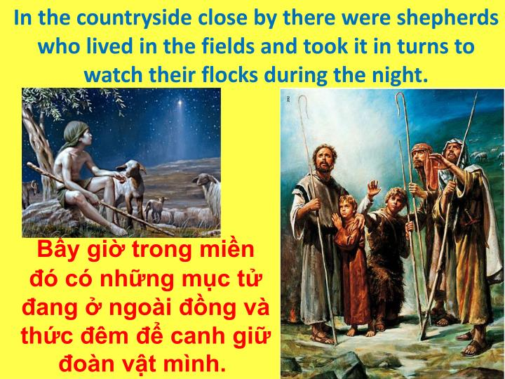 In the countryside close by there were shepherds who lived in the fields and took it in turns to watch their flocks during the night.