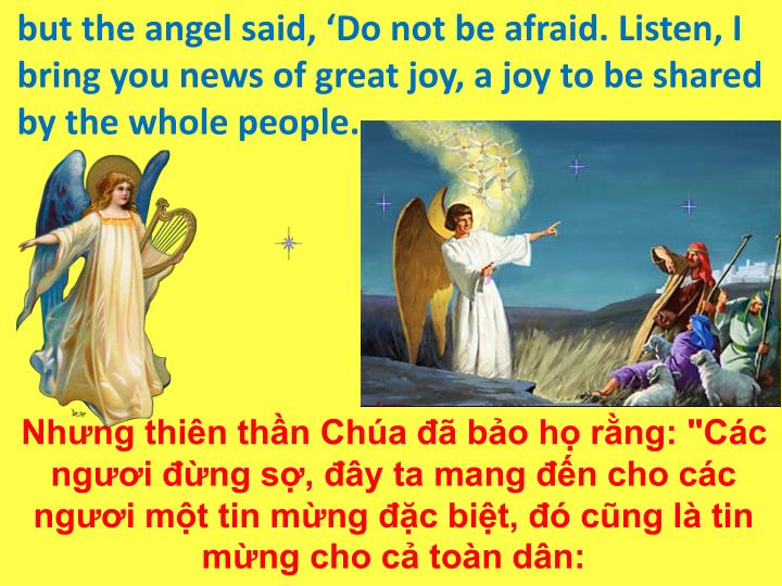but the angel said, 'Do not be afraid. Listen, I bring you news of great joy, a joy to be shared by the whole people.
