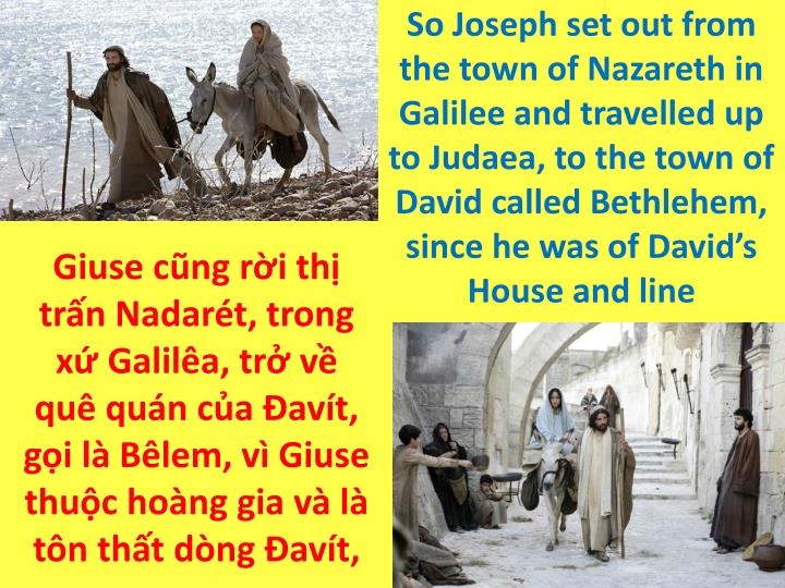 So Joseph set out from the town of Nazareth in Galilee and travelled up to Judaea, to the town of David called Bethlehem, since he was of David's House and line