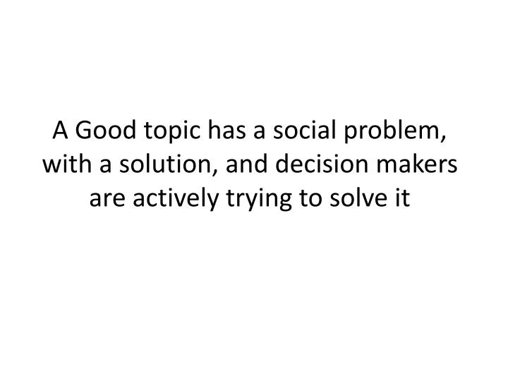 A Good topic has a social problem, with a solution, and decision makers are actively trying to solve it