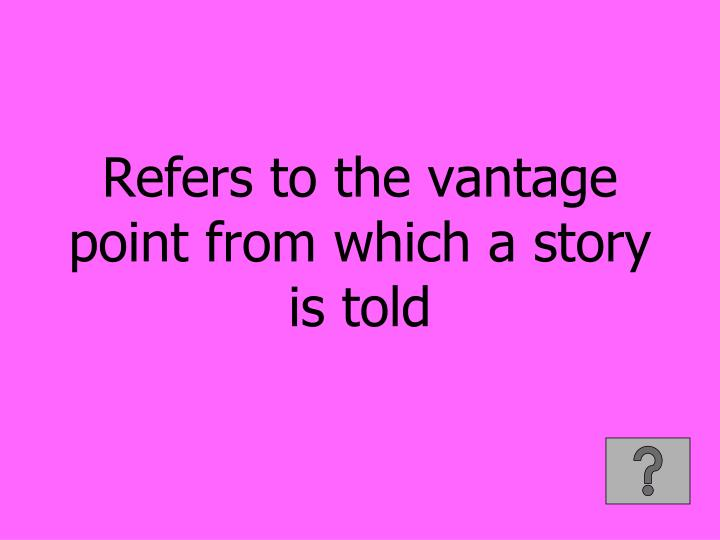 Refers to the vantage point from which a story is told