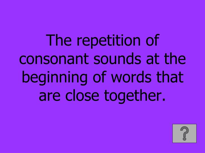 The repetition of consonant sounds at the beginning of words that are close together.