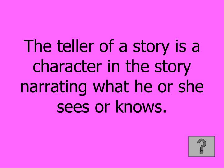 The teller of a story is a character in the story narrating what he or she sees or knows.