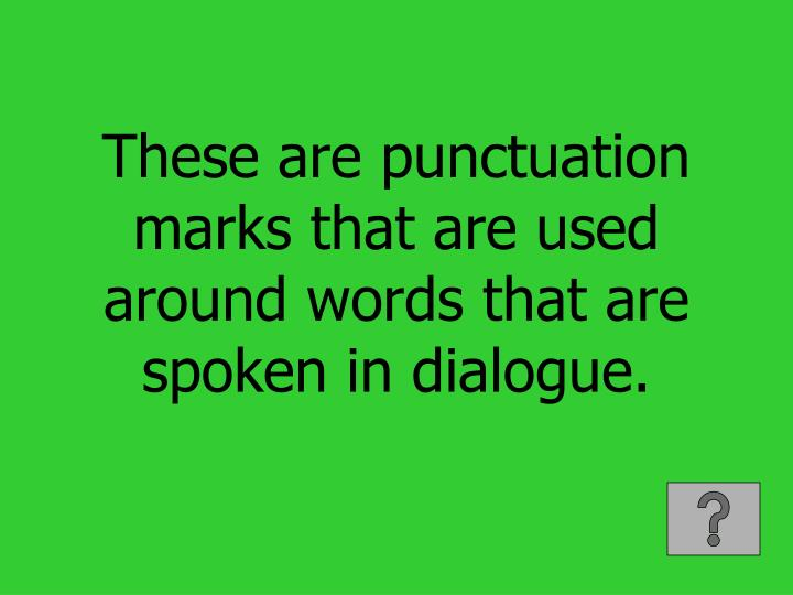 These are punctuation marks that are used around words that are spoken in dialogue.