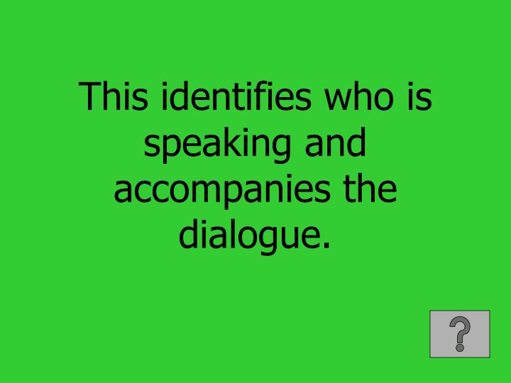 This identifies who is speaking and accompanies the dialogue.