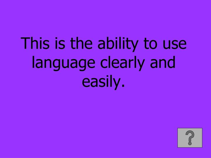This is the ability to use language clearly and easily.