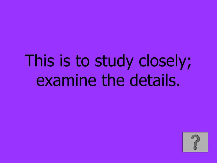 This is to study closely; examine the details.