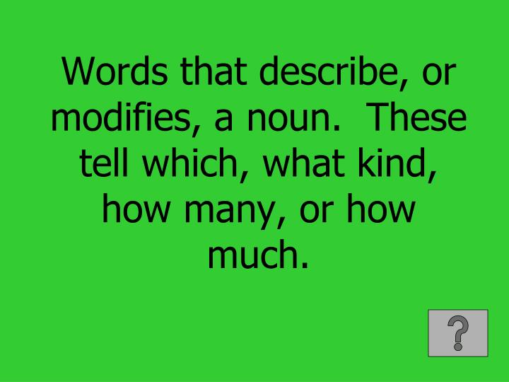 Words that describe, or modifies, a noun.  These tell which, what kind, how many, or how much.