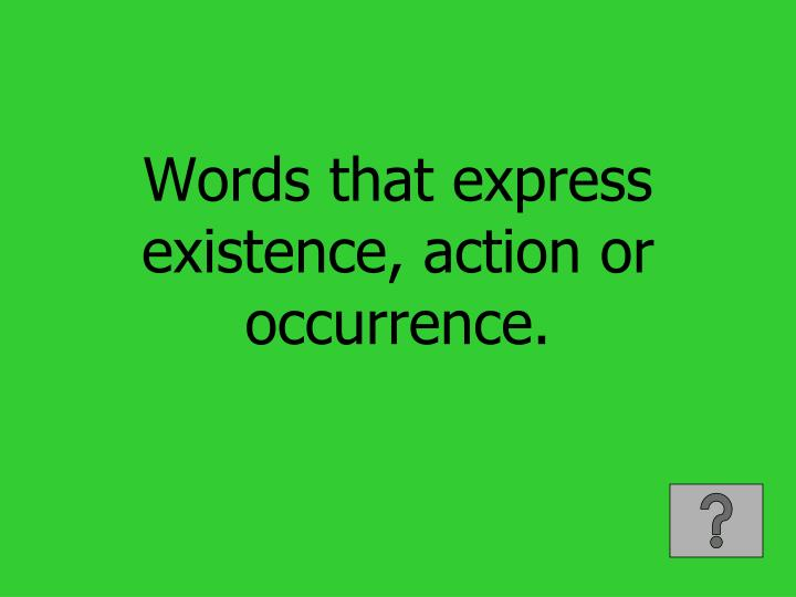 Words that express existence, action or occurrence.