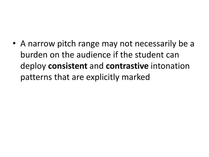 A narrow pitch range may not necessarily be a burden on the audience if the student can deploy
