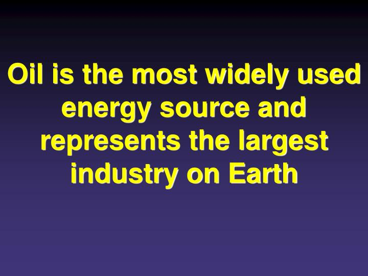 Oil is the most widely used energy source and represents the largest industry on Earth